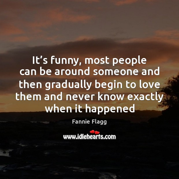 It's funny, most people can be around someone and then gradually Image