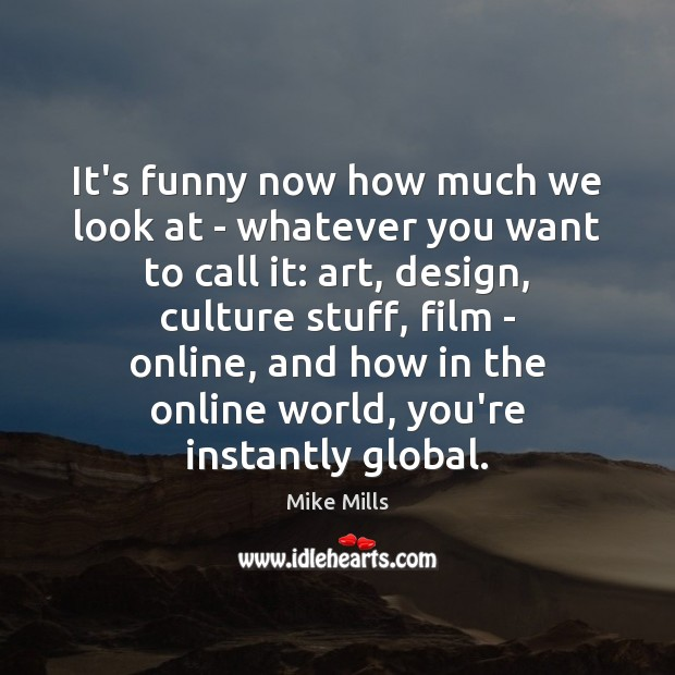 It's funny now how much we look at – whatever you want Design Quotes Image