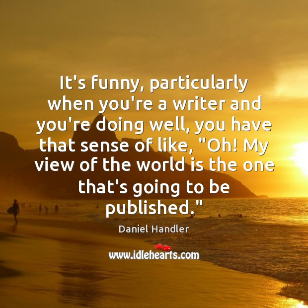 It's funny, particularly when you're a writer and you're doing well, you Daniel Handler Picture Quote