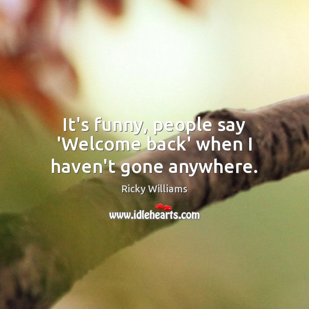 It's funny, people say 'Welcome back' when I haven't gone anywhere. Image