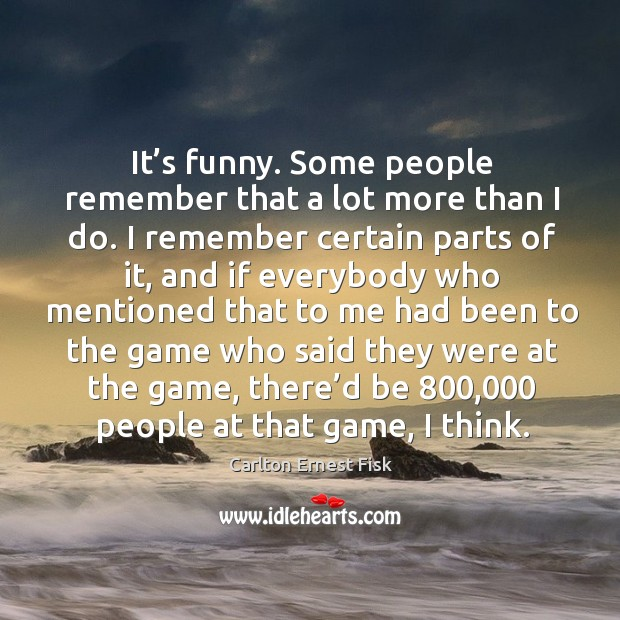 It's funny. Some people remember that a lot more than I do. I remember certain parts of it Image