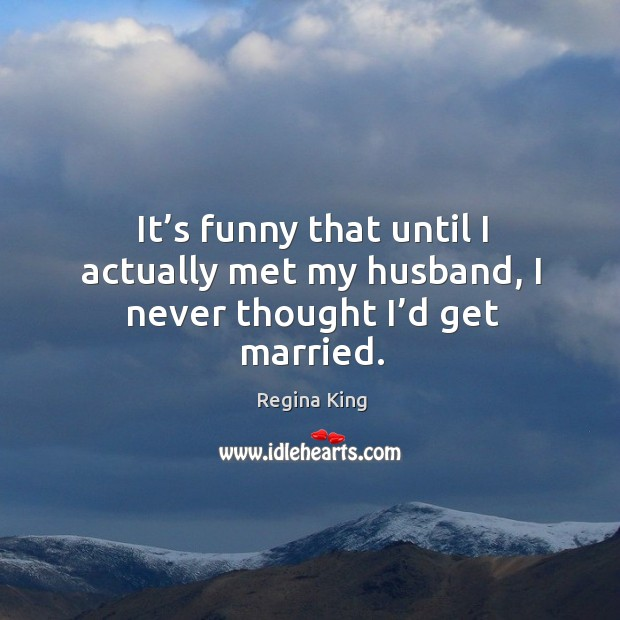 It's funny that until I actually met my husband, I never thought I'd get married. Image