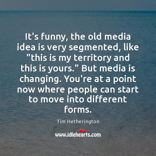"""It's funny, the old media idea is very segmented, like """"this is Image"""