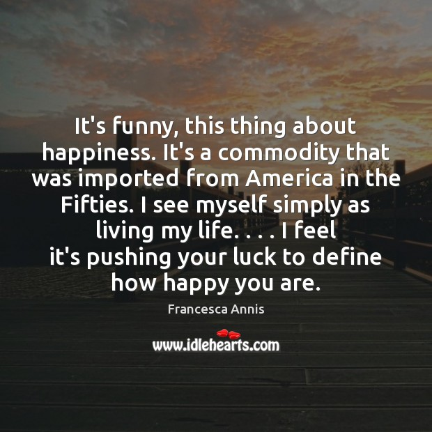 It's funny, this thing about happiness. It's a commodity that was imported Francesca Annis Picture Quote
