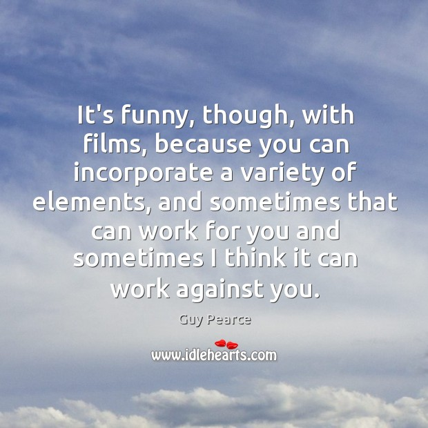 It's funny, though, with films, because you can incorporate a variety of Image