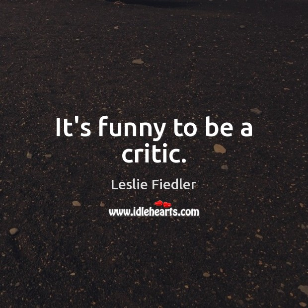 It's funny to be a critic. Image