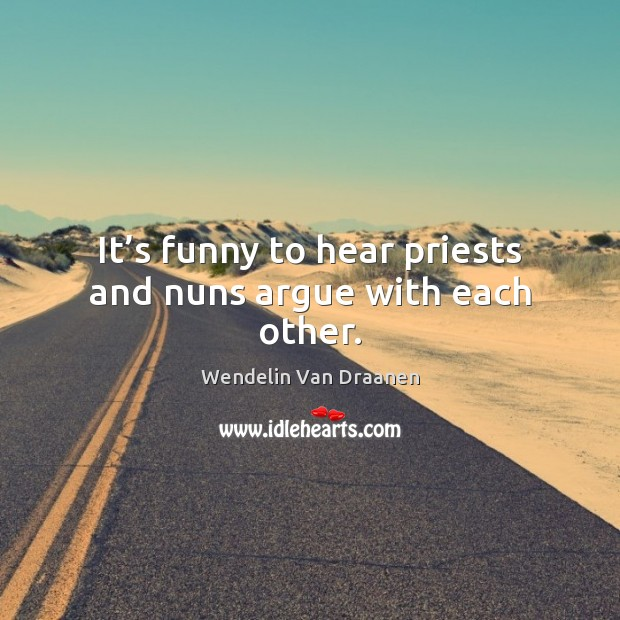 It's funny to hear priests and nuns argue with each other. Wendelin Van Draanen Picture Quote