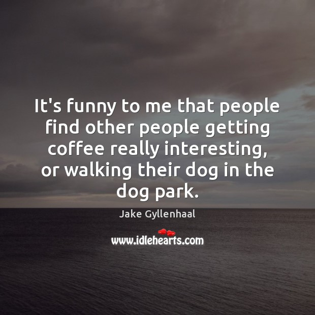 It's funny to me that people find other people getting coffee really Jake Gyllenhaal Picture Quote