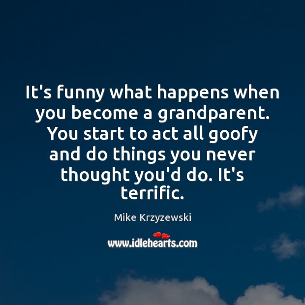 It's funny what happens when you become a grandparent. You start to Mike Krzyzewski Picture Quote