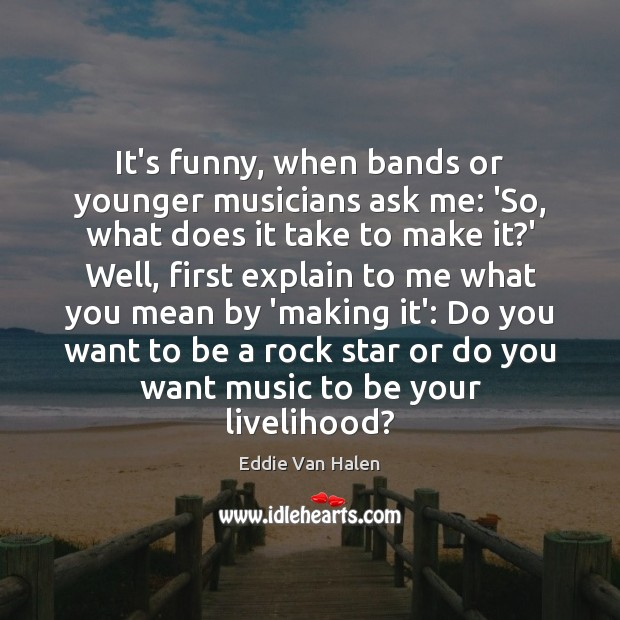 It's funny, when bands or younger musicians ask me: 'So, what does Eddie Van Halen Picture Quote