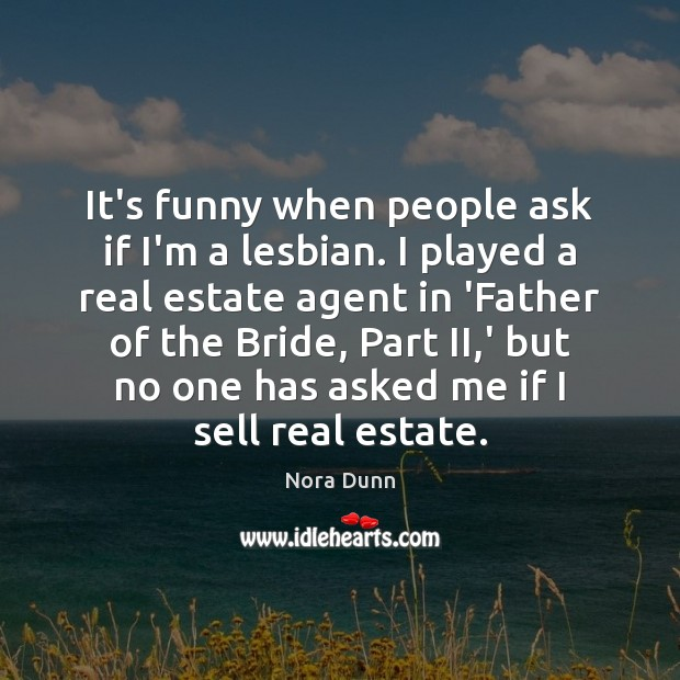 It's funny when people ask if I'm a lesbian. I played a Real Estate Quotes Image