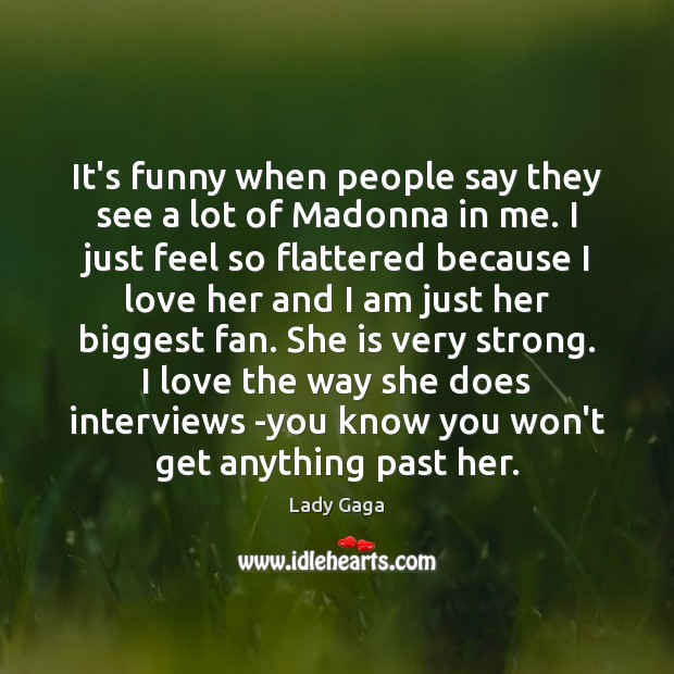 It's funny when people say they see a lot of Madonna in Lady Gaga Picture Quote