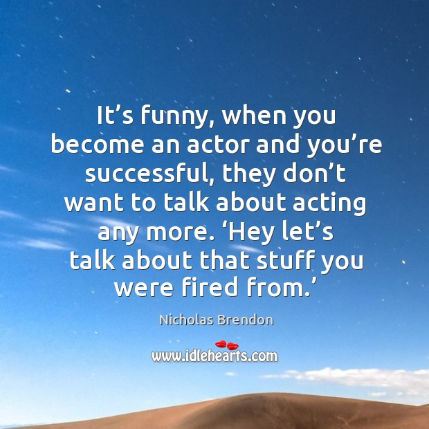 It's funny, when you become an actor and you're successful, they don't want to talk about acting any more. Nicholas Brendon Picture Quote