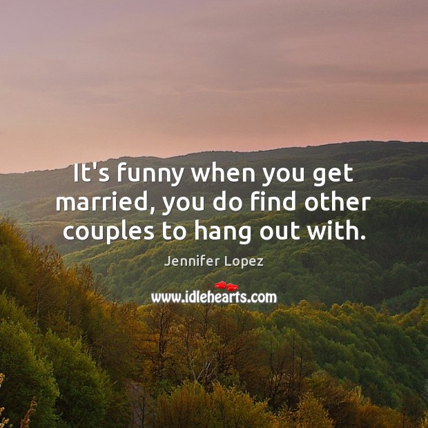 It's funny when you get married, you do find other couples to hang out with. Jennifer Lopez Picture Quote