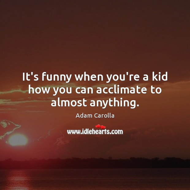 It's funny when you're a kid how you can acclimate to almost anything. Image