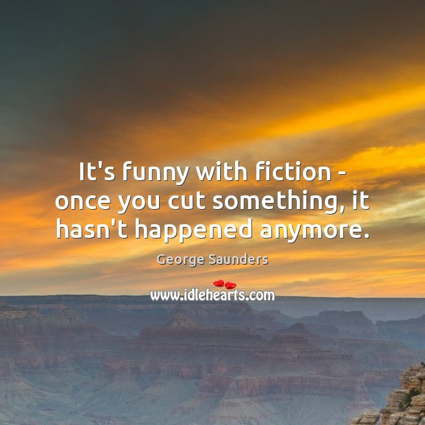 It's funny with fiction – once you cut something, it hasn't happened anymore. George Saunders Picture Quote