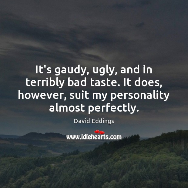 It's gaudy, ugly, and in terribly bad taste. It does, however, suit David Eddings Picture Quote