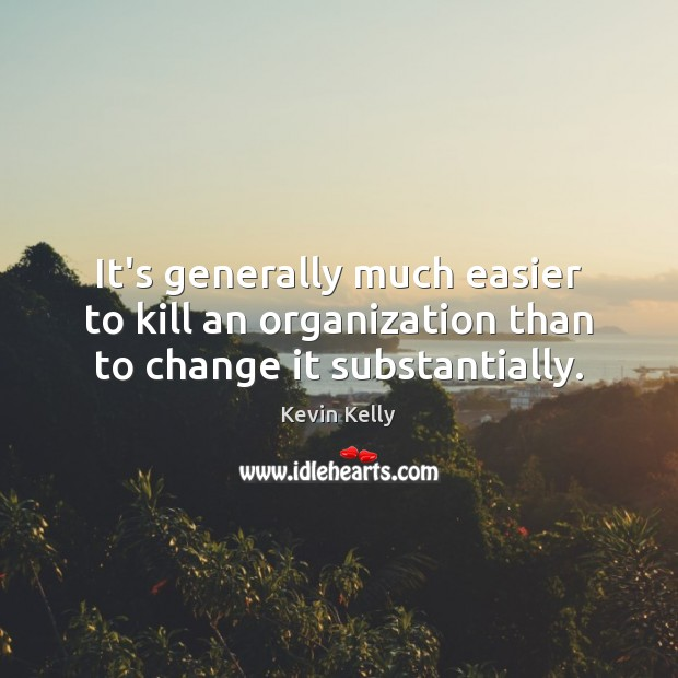 It's generally much easier to kill an organization than to change it substantially. Image