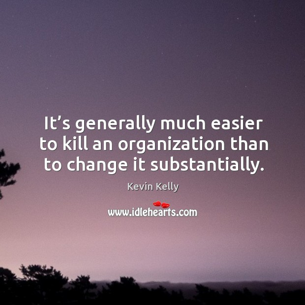 It's generally much easier to kill an organization than to change it substantially. Kevin Kelly Picture Quote