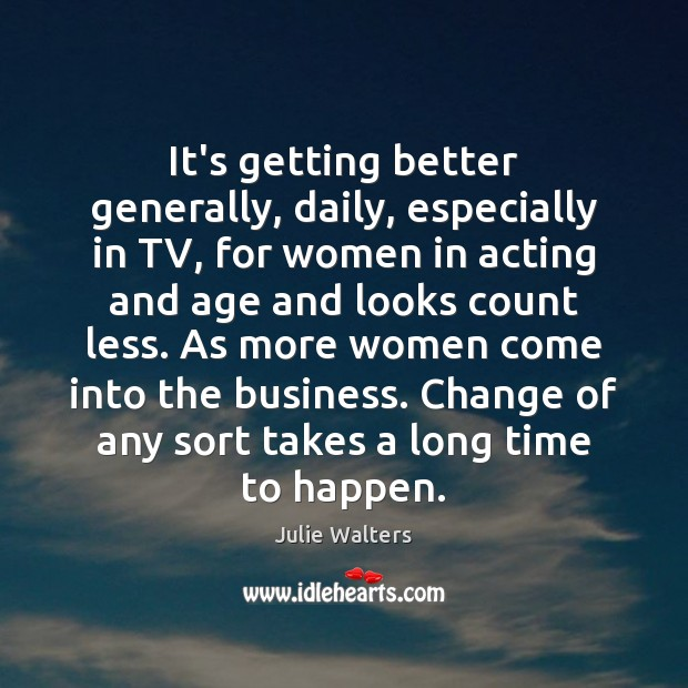 It's getting better generally, daily, especially in TV, for women in acting Image