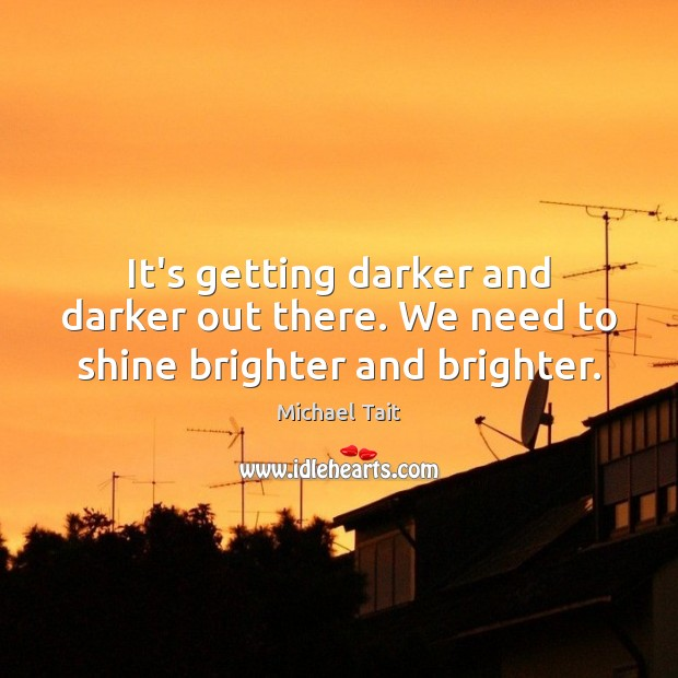 It's getting darker and darker out there. We need to shine brighter and brighter. Image