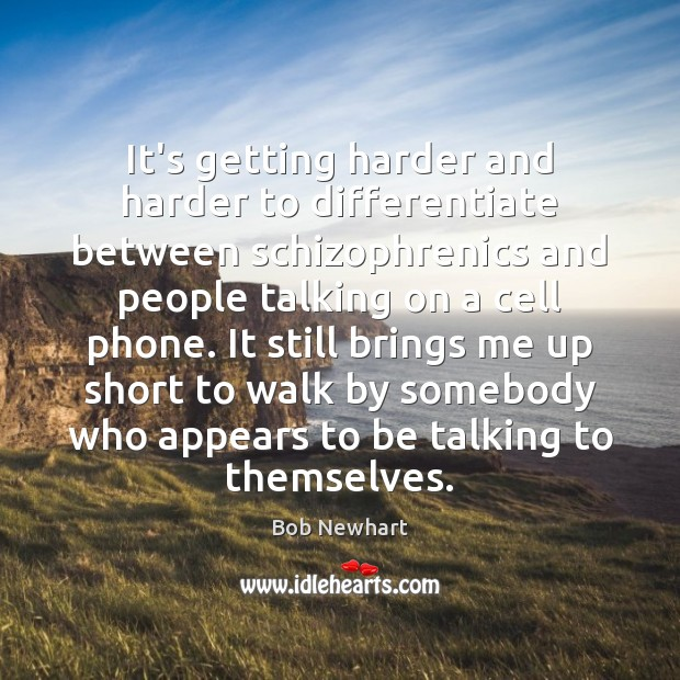 It's getting harder and harder to differentiate between schizophrenics and people talking Bob Newhart Picture Quote