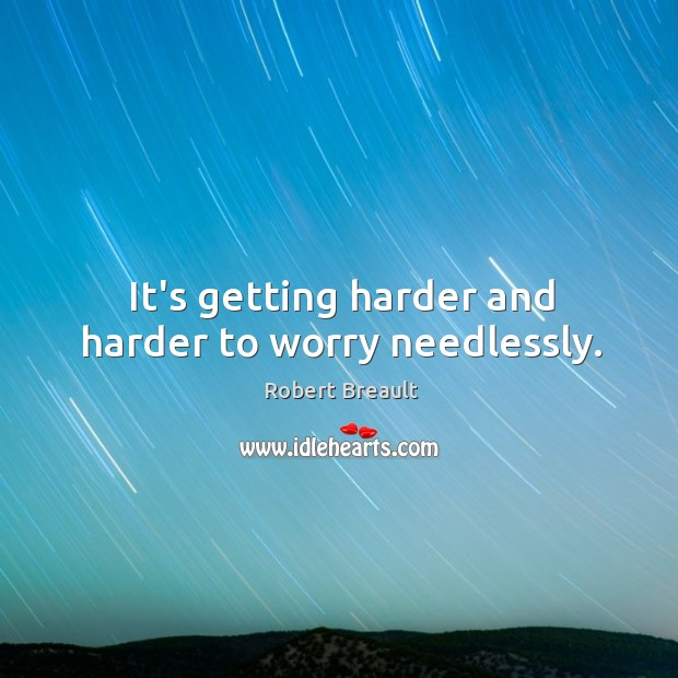 Image, It's getting harder and harder to worry needlessly.