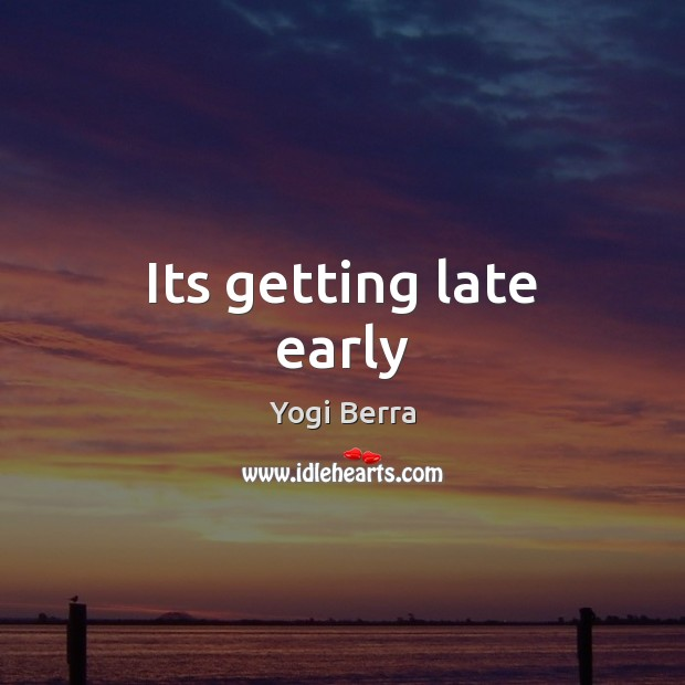 Yogi Berra Picture Quote image saying: Its getting late early