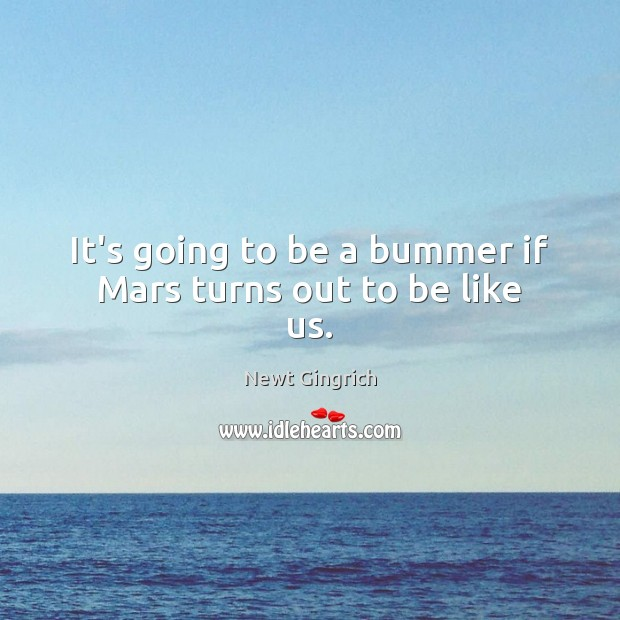 Newt Gingrich Picture Quote image saying: It's going to be a bummer if Mars turns out to be like us.