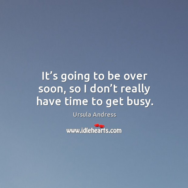 It's going to be over soon, so I don't really have time to get busy. Ursula Andress Picture Quote