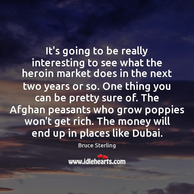 It's going to be really interesting to see what the heroin market Bruce Sterling Picture Quote