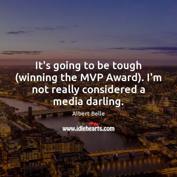 It's going to be tough (winning the MVP Award). I'm not really considered a media darling. Image