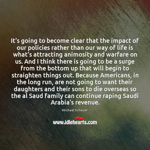 It's going to become clear that the impact of our policies rather Michael Scheuer Picture Quote