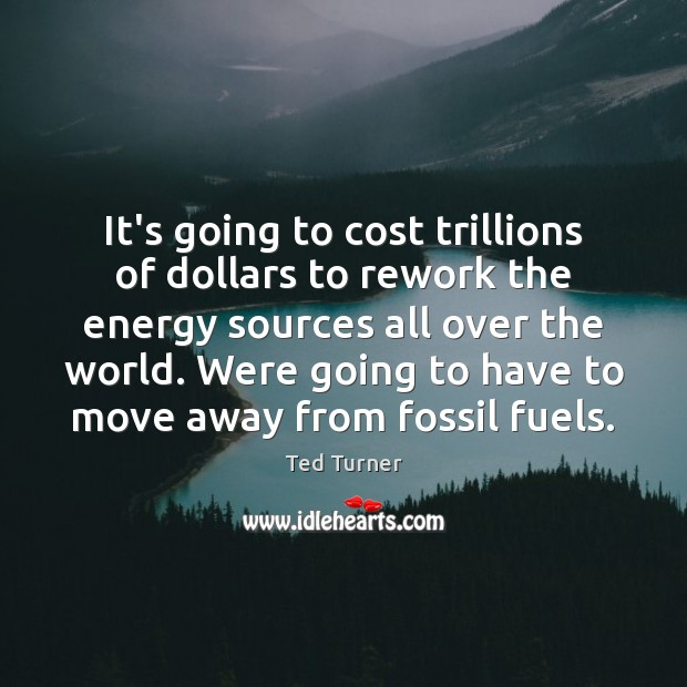 It's going to cost trillions of dollars to rework the energy sources Ted Turner Picture Quote