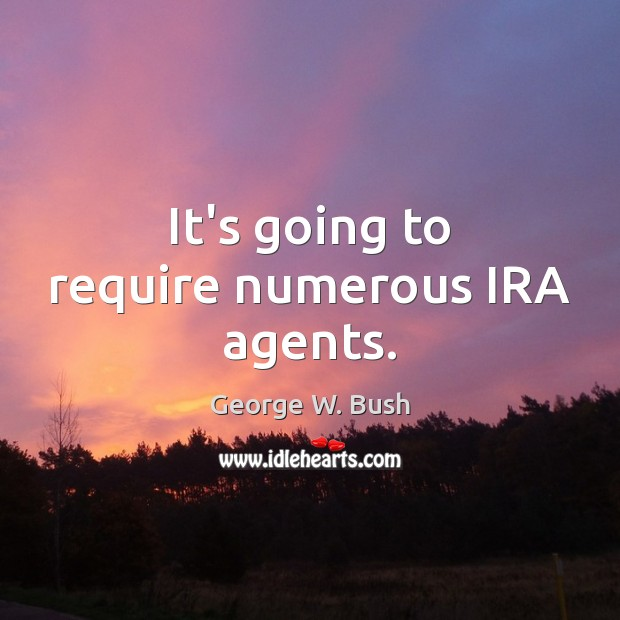 It's going to require numerous IRA agents. Image