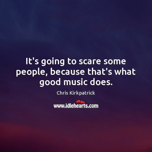 It's going to scare some people, because that's what good music does. Image