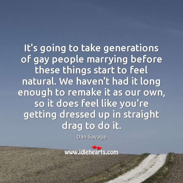 It's going to take generations of gay people marrying before these things Dan Savage Picture Quote