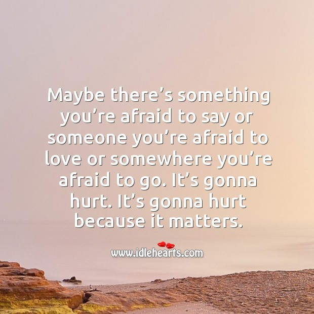 It's gonna hurt. It's gonna hurt because it matters. Image