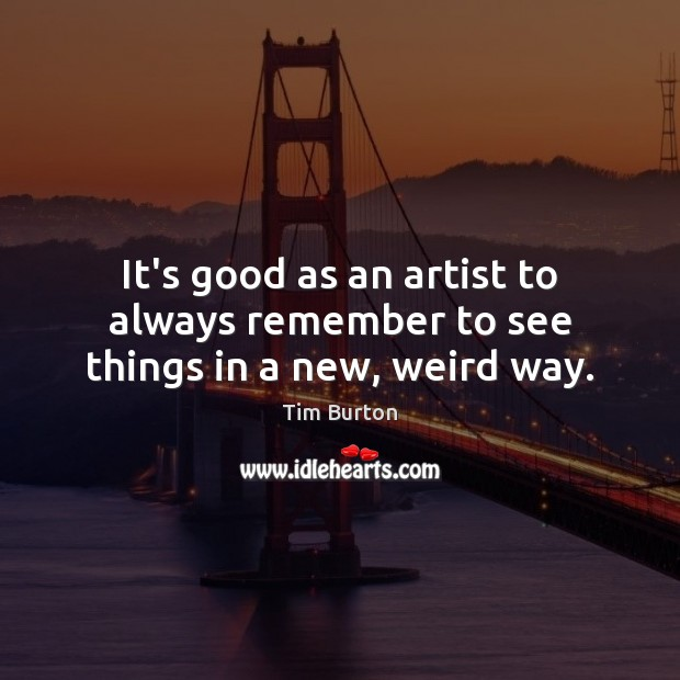 It's good as an artist to always remember to see things in a new, weird way. Image