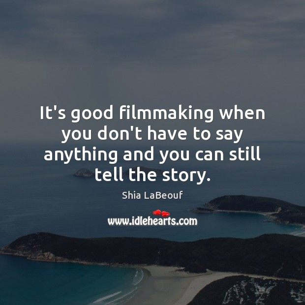 It's good filmmaking when you don't have to say anything and you can still tell the story. Image