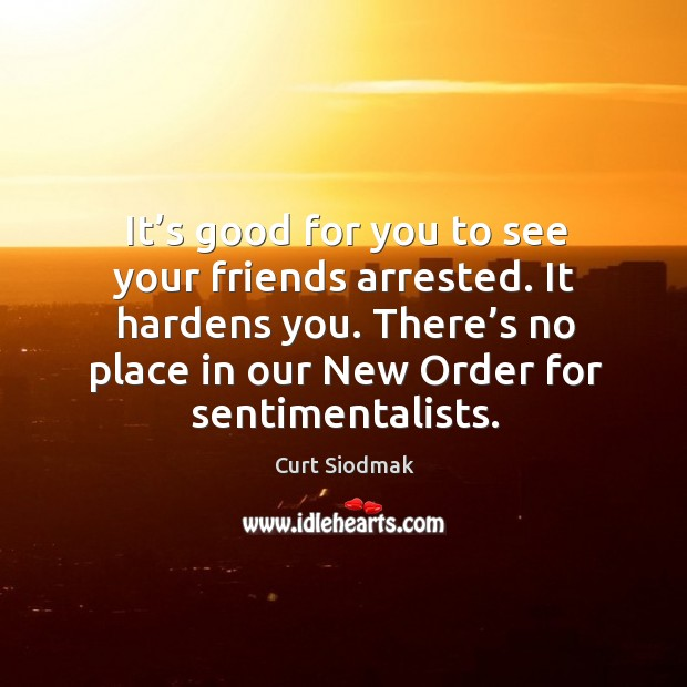 It's good for you to see your friends arrested. It hardens you. There's no place in our new order for sentimentalists. Image