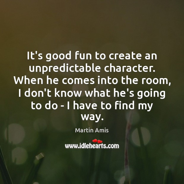 It's good fun to create an unpredictable character. When he comes into Image