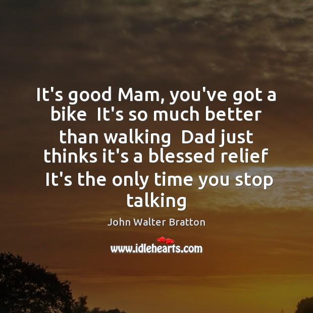 It's good Mam, you've got a bike  It's so much better than John Walter Bratton Picture Quote