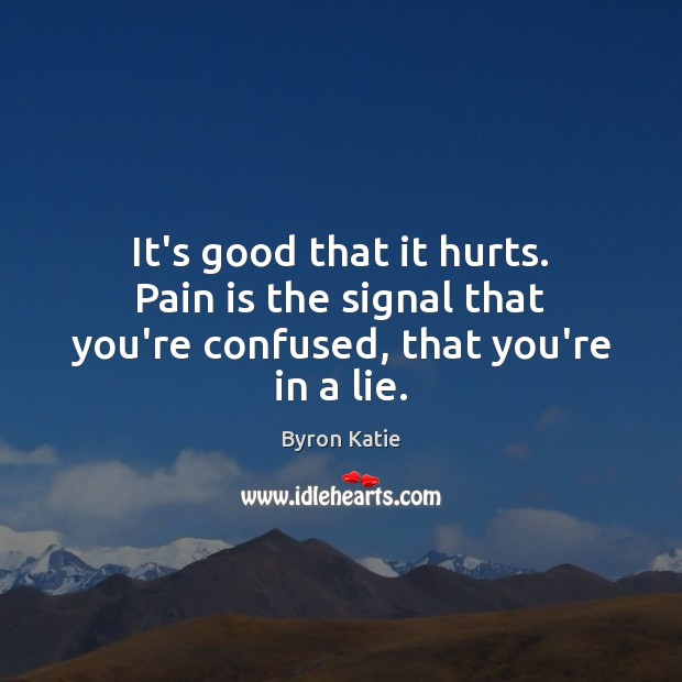 It's good that it hurts. Pain is the signal that you're confused, that you're in a lie. Byron Katie Picture Quote