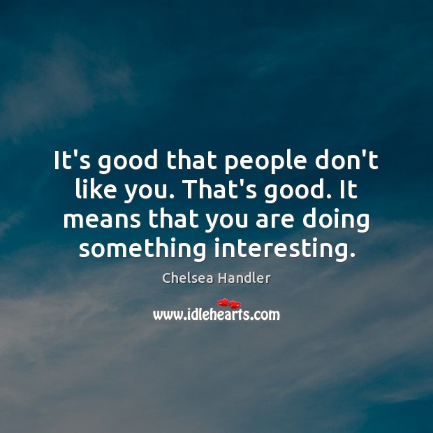 It's good that people don't like you. That's good. It means that Image