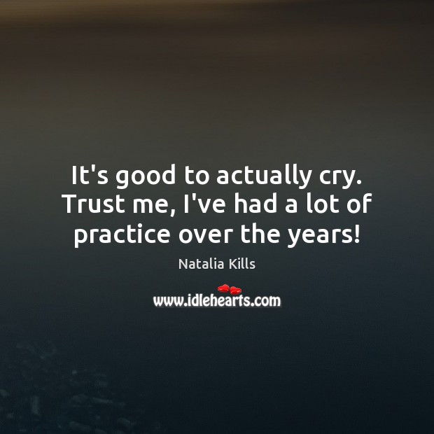 Natalia Kills Picture Quote image saying: It's good to actually cry. Trust me, I've had a lot of practice over the years!