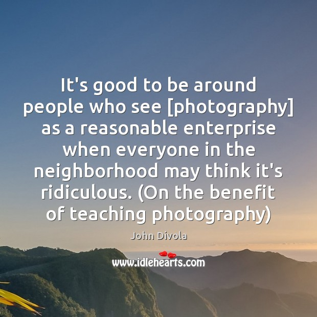 It's good to be around people who see [photography] as a reasonable Image