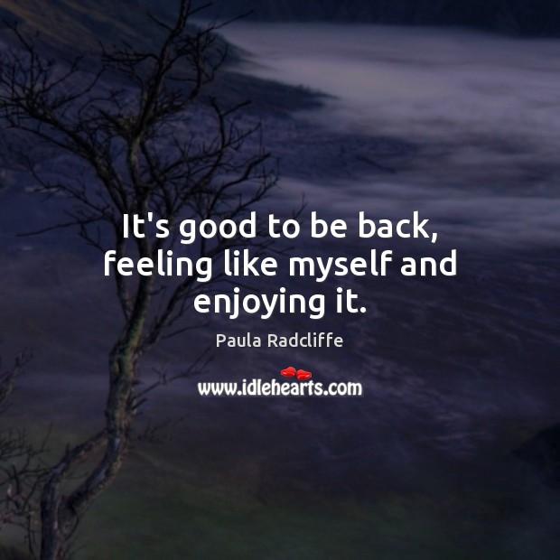 It's good to be back, feeling like myself and enjoying it. Image