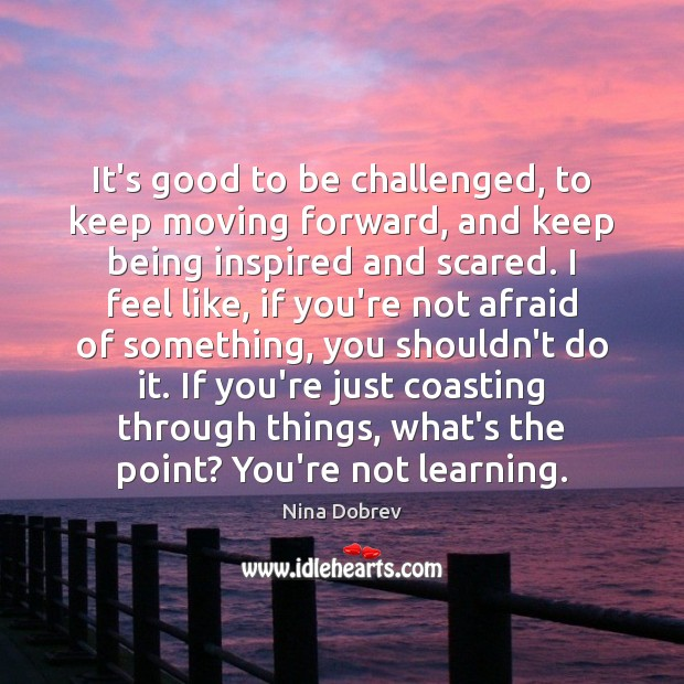 It's good to be challenged, to keep moving forward, and keep being Image