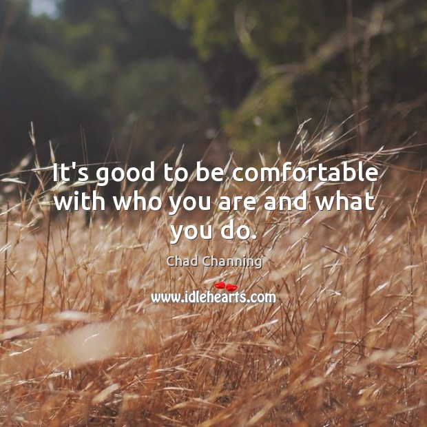 It's good to be comfortable with who you are and what you do. Image